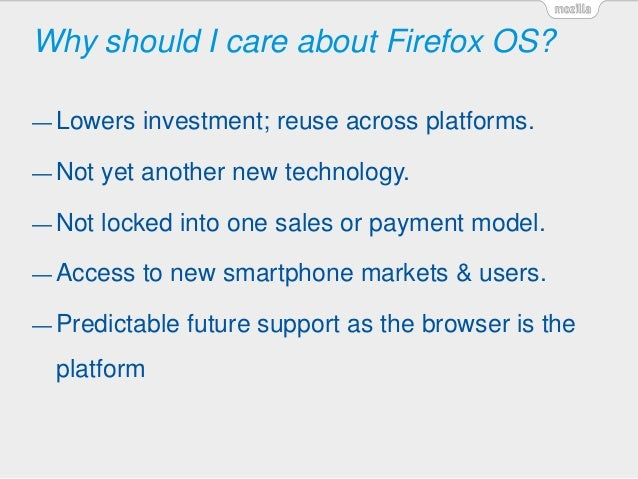 Why should I care about Firefox OS? — Lowers investment; reuse across platforms. — Not yet another new technology. — Not l...