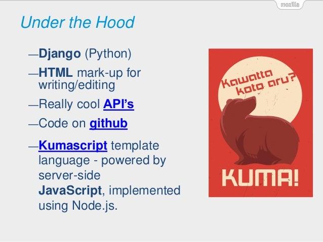 Under the Hood —Django (Python) —HTML mark-up for writing/editing —Really cool API's —Code on github —Kumascript template ...