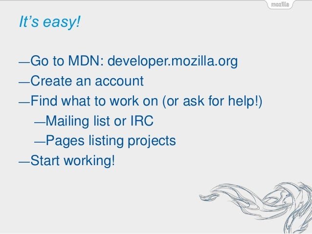 It's easy! —Go to MDN: developer.mozilla.org —Create an account —Find what to work on (or ask for help!) —Mailing list or ...