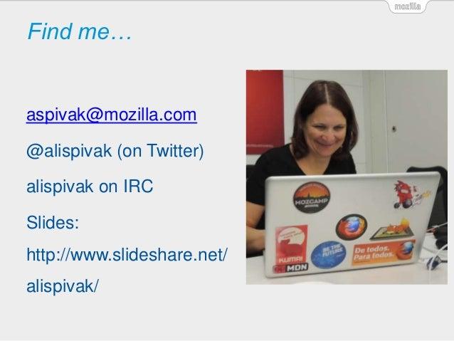 Find me… aspivak@mozilla.com @alispivak (on Twitter) alispivak on IRC Slides: http://www.slideshare.net/ alispivak/