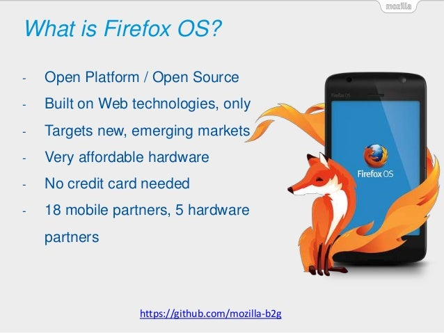 What is Firefox OS? - Open Platform / Open Source - Built on Web technologies, only - Targets new, emerging markets - Very...