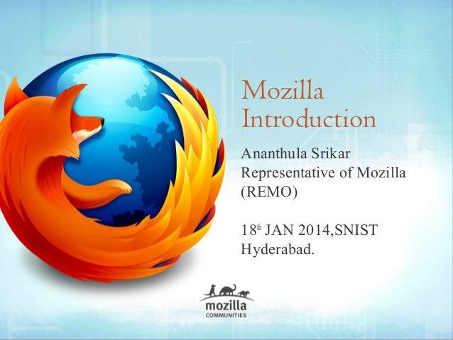 Mozilla Introduction Ananthula Srikar Representative of Mozilla (REMO) 18th JAN 2014,SNIST Hyderabad.