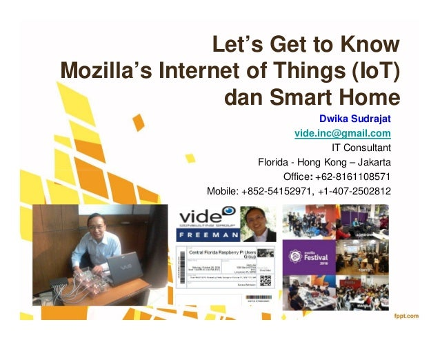 Let's Get to Know Mozilla's Internet of Things (IoT) dan Smart Home Dwika Sudrajat vide.inc@gmail.com IT Consultant Florid...