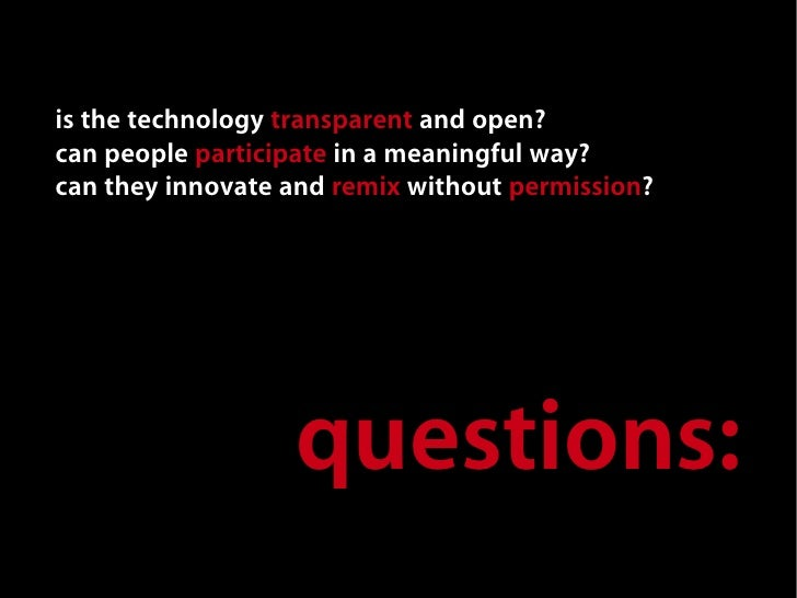 is the technology transparent and open? can people participate in a meaningful way? can they innovate and remix without pe...