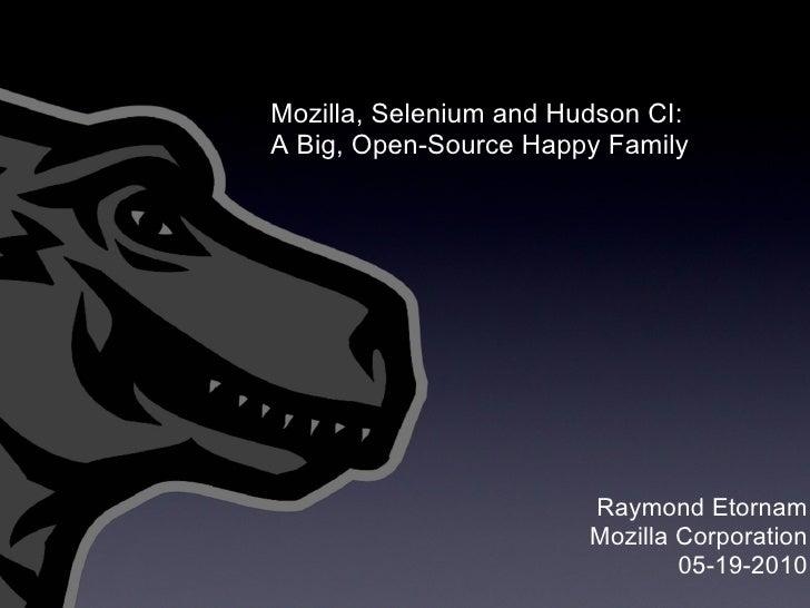 Raymond Etornam Mozilla Corporation 05-19-2010 Mozilla, Selenium and Hudson CI: ABig, Open-Source Happy Family