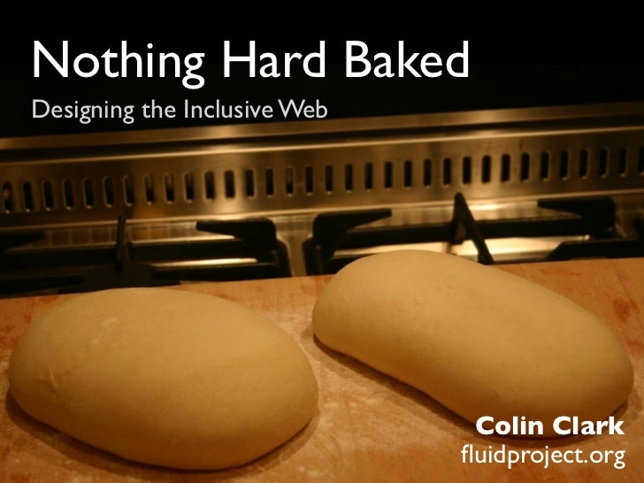 Nothing Hard BakedDesigning the Inclusive Web                               Colin Clark                              fluidp...