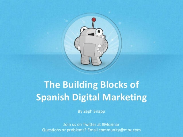 The Building Blocks of Spanish Digital Marketing By Zeph Snapp Join us on Twitter at #Mozinar Questions or problems? Email...