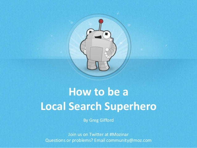 How to be a Local Search Superhero By Greg Gifford Join us on Twitter at #Mozinar Questions or problems? Email community@m...