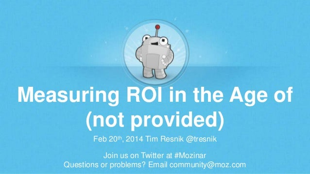 Measuring ROI in the Age of (not provided) Feb 20th, 2014 Tim Resnik @tresnik Join us on Twitter at #Mozinar Questions or ...