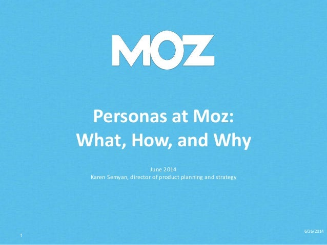 Personas at Moz: What, How, and Why June 2014 Karen Semyan, director of product planning and strategy 6/26/2014 1