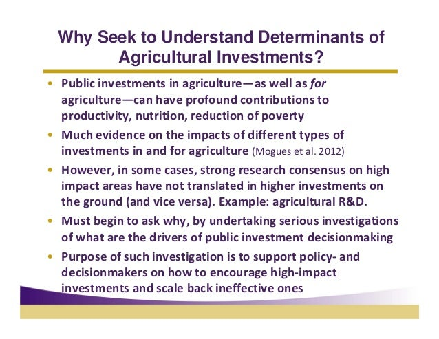 Why Seek to Understand Determinants of       Agricultural Investments?• Publicinvestmentsinagriculture—aswellasfor  ...