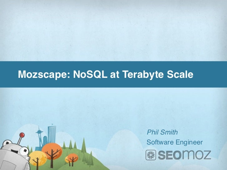 Mozscape: NoSQL at Terabyte Scale                        Phil Smith                        Software Engineer