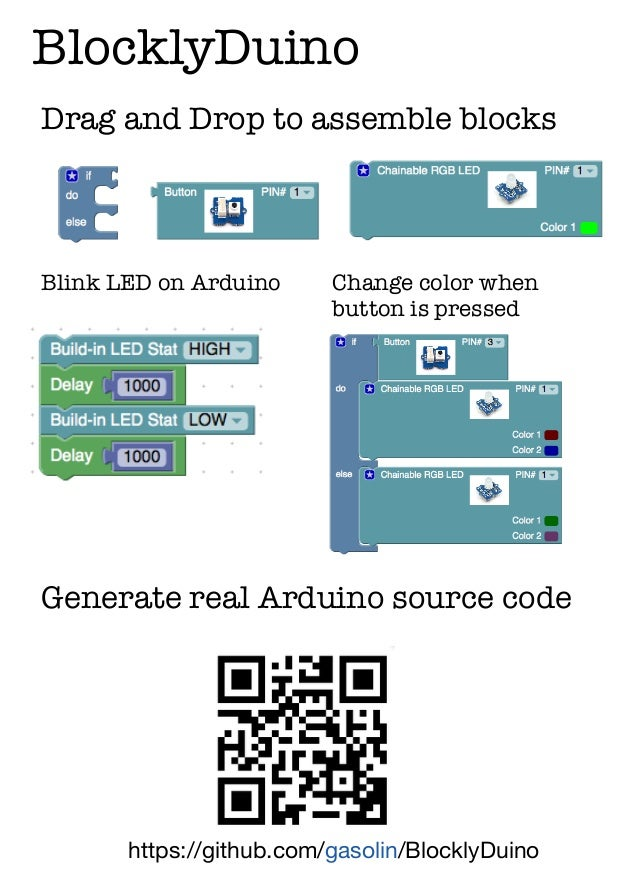 BlocklyDuino https://github.com/gasolin/BlocklyDuino Generate real Arduino source code Drag and Drop to assemble blocks Bl...