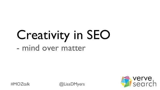 Creativity in SEO - mind over matter #MOZtalk @LisaDMyers