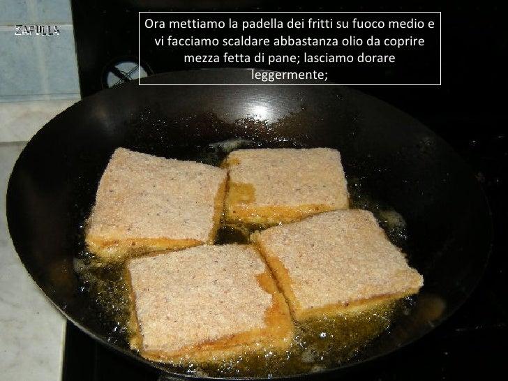 Ora mettiamo la padella dei fritti su fuoco medio e vi facciamo scaldare abbastanza olio da coprire       mezza fetta di p...
