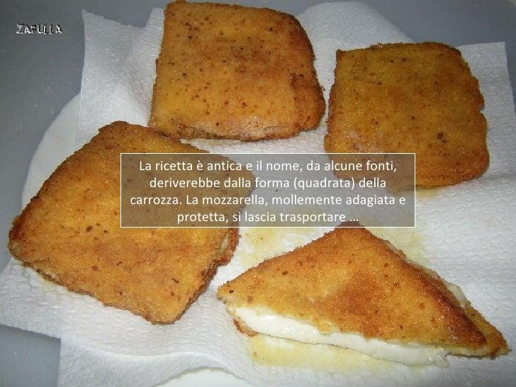 La ricetta è antica e il nome, da alcune fonti,   deriverebbe dalla forma (quadrata) dellacarrozza. La mozzarella, molleme...