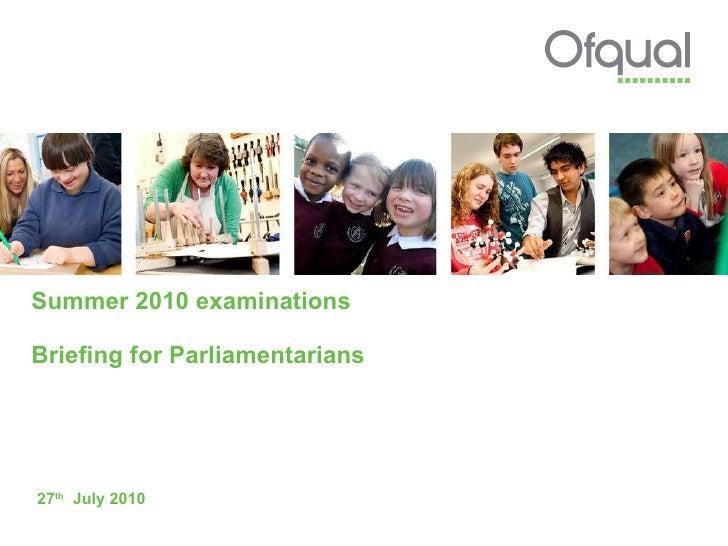 Summer 2010 examinations Briefing for Parliamentarians 27 th   July 2010