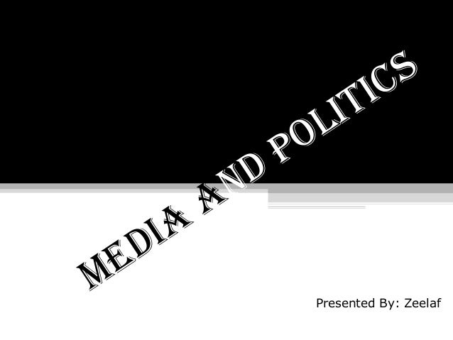 MEDIA AND POLITICS Presented By: Zeelaf