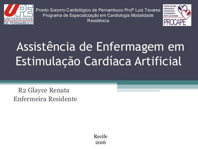 Assistência de Enfermagem em Estimulação Cardíaca Artificial R2 Glayce Renata Enfermeira Residente Pronto Socorro Cardioló...