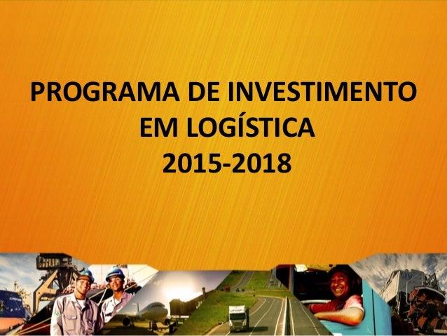 PROGRAMA DE INVESTIMENTO EM LOGÍSTICA 2015-2018 1