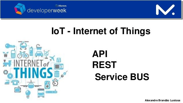 Alexandre Brandão Lustosa IoT - Internet of Things API REST Service BUS