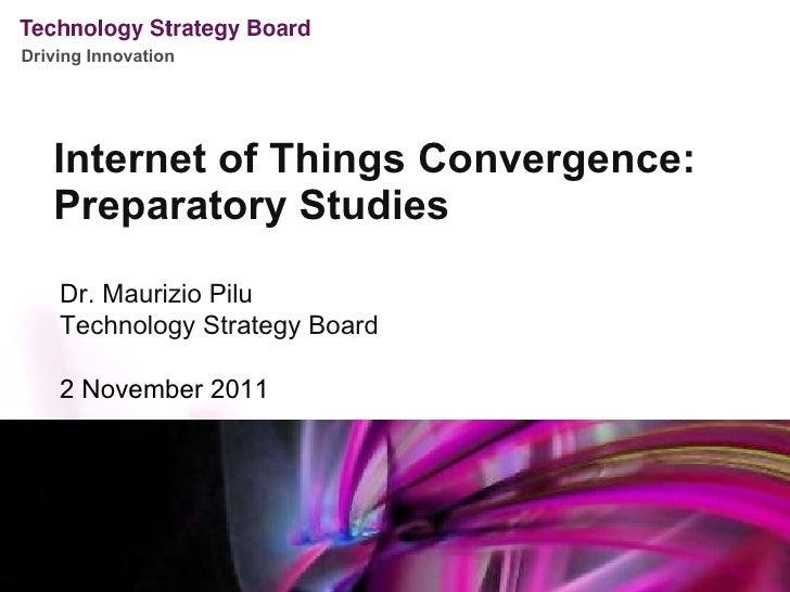 <ul><li>Internet of Things Convergence: </li></ul><ul><li>Preparatory Studies </li></ul>Dr. Maurizio Pilu Technology Strat...