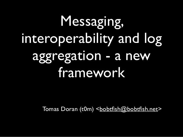 Messaging,interoperability and log  aggregation - a new      framework   Tomas Doran (t0m) <bobtfish@bobtfish.net>