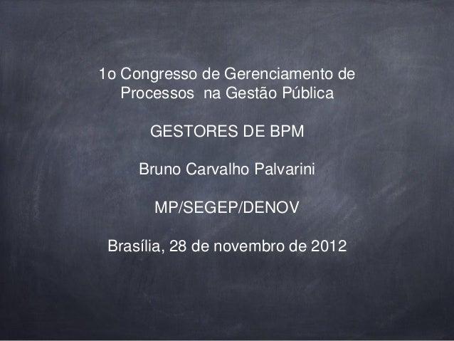 1o Congresso de Gerenciamento de Processos na Gestão Pública GESTORES DE BPM Bruno Carvalho Palvarini MP/SEGEP/DENOV Brasí...