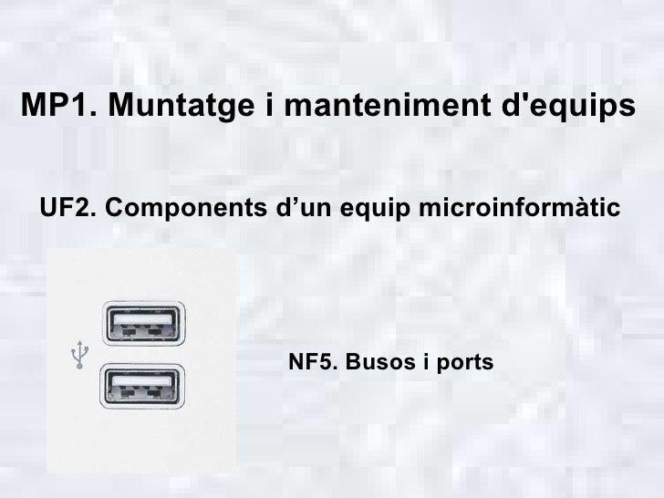 MP1. Muntatge i manteniment d'equips NF5. Busos i ports UF2. Components d'un equip microinformàtic