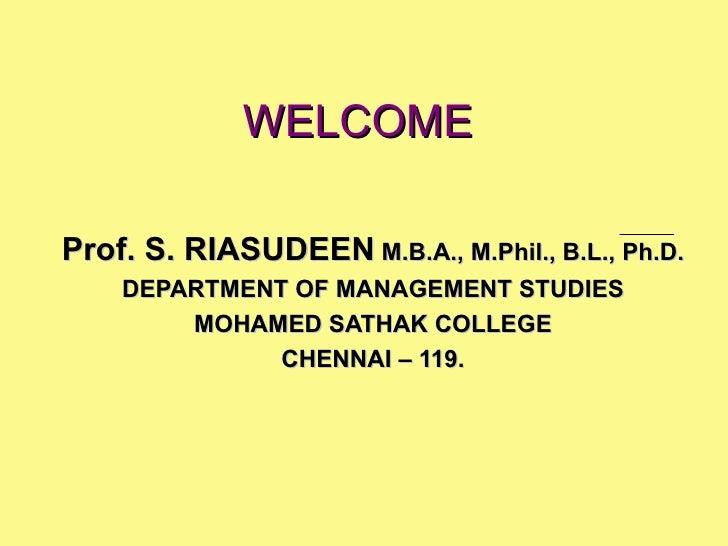 WELCOME Prof. S. RIASUDEEN  M.B.A., M.Phil., B.L., Ph.D. DEPARTMENT OF MANAGEMENT STUDIES MOHAMED SATHAK COLLEGE CHENNAI –...