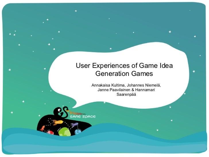 User Experiences of Game Idea Generation Games Annakaisa Kultima, Johannes Niemelä, Janne Paavilainen & Hannamari Saarenpää