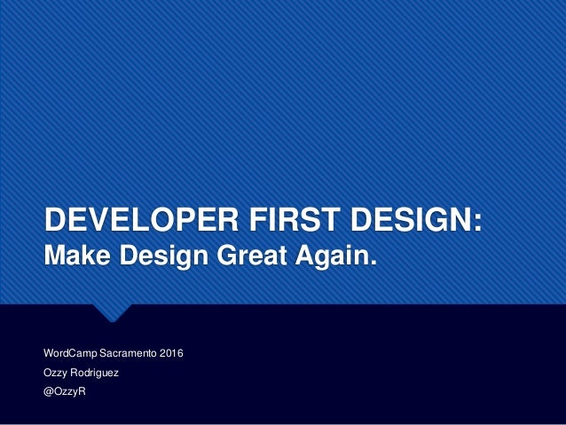 DEVELOPER FIRST DESIGN: Make Design Great Again. WordCamp Sacramento 2016 Ozzy Rodriguez @OzzyR