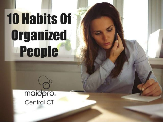 10 Habits Of Organized People. Brought to you by: MaidPro Central CT