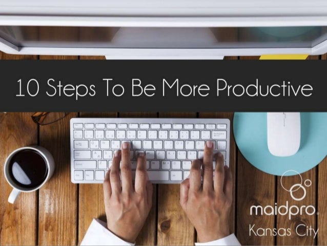 10 Steps To Be More Productive Brought to you by: MaidPro Kansas City