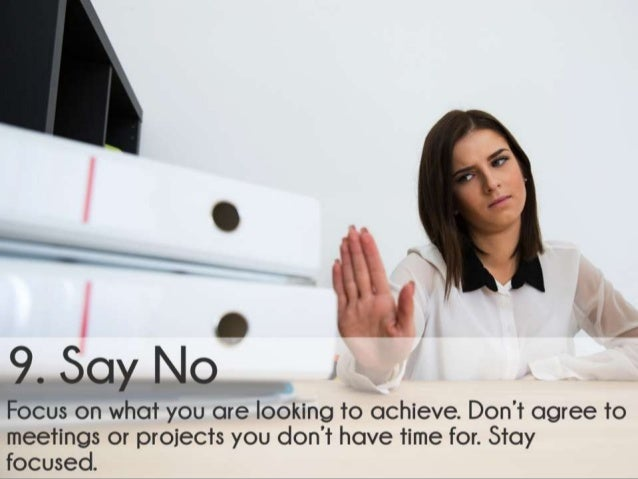 Say No. Focus on what you are looking to achieve. Don't agree to meetings or projects you don't have time for. Stay focuse...