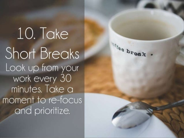 Take Short Breaks. Look up from your desk every 30 minutes. Take a moment to re-focus and prioritize.