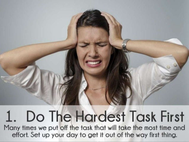 Do The Hardest Task First. Many times we put off the task that will take the most time and effort. Set up your day to get ...