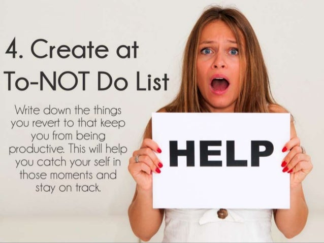 Create at To-NOT Do List. Write down the things you revert to that keep you from being productive. This will help you catc...
