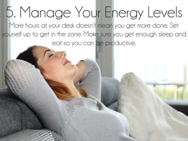 Manage Your Energy Levels. More hours at your desk doesn't mean you get more done. Set yourself up to get in the zone. Mak...