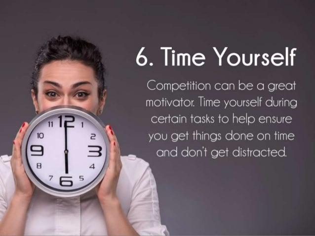 Time Yourself. Competition can be a great motivator. Time yourself during certain tasks to help ensure you get things done...