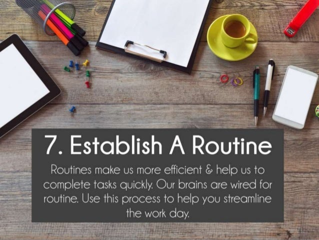 Establish A Routine. Routines make us more efficient & help us to complete tasks quickly. Our brains are wired for routine...