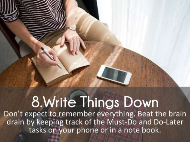 Write Things Down. Don't expect to remember everything. Beat the brain drain by keeping track of the Must-Do and Do-Later ...