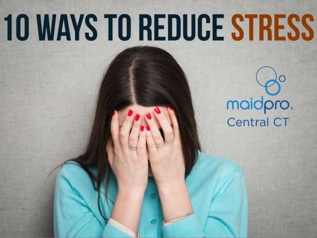10 Ways To Reduce Stress Brought to you by: MaidPro Central CT
