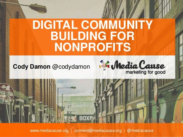 www.mediacause.org | connect@mediacause.org | @mediacause DIGITAL COMMUNITY BUILDING FOR NONPROFITS Cody Damon @codydamon