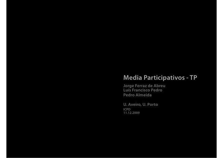 Media Participativos - TP Jorge Ferraz de Abreu Luís Francisco Pedro Pedro Almeida  U. Aveiro, U. Porto ICPD 11.12.2009