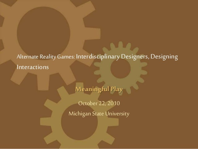 Alternate Reality Games:Interdisciplinary Designers, Designing Interactions MeaningfulPlay October 22, 2010 MichiganState ...