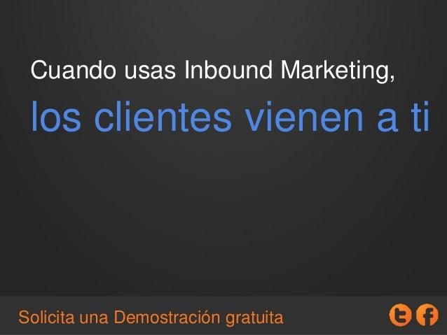 Cuando usas Inbound Marketing, los clientes vienen a ti Solicita una Demostración gratuita