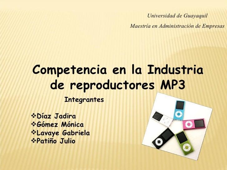 Universidad de Guayaquil Maestría en Administración de Empresas Competencia en la Industria de reproductores MP3 <ul><li>I...