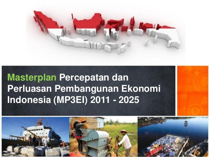 Masterplan Percepatan danPerluasan Pembangunan EkonomiIndonesia (MP3EI) 2011 - 2025