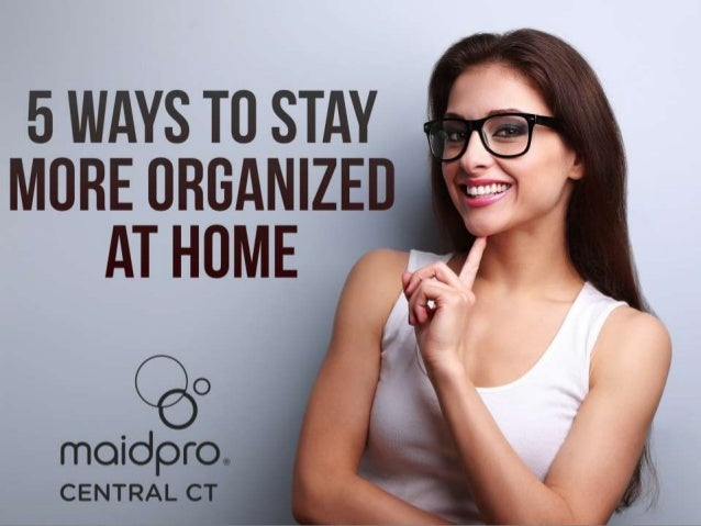 5 Easy Ways To Keep Your Home Organized Brought to you by: MaidPro Central CT